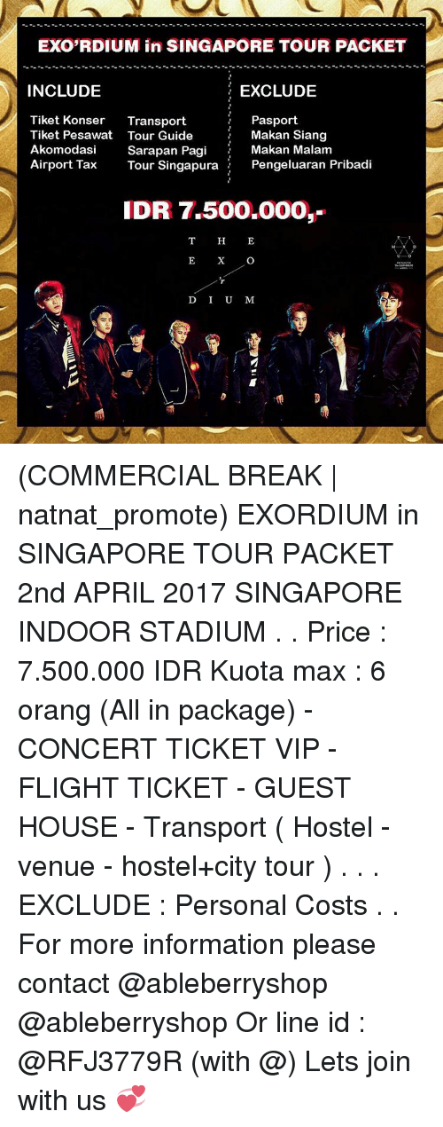 Idr: EXORDIUM in SINGAPORE TOUR PACKET  INCLUDE  EXCLUDE  Pasport  Tiket Konser Transport  Makan Siang  Tiket Pesawat Tour Guide  Akomodasi  Sarapan Pagi  Makan Malam  Airport Tax  Tour Singapura  Pengeluaran Pribadi  IDR 7.500.000,-  D I U M (COMMERCIAL BREAK | natnat_promote) EXORDIUM in SINGAPORE TOUR PACKET 2nd APRIL 2017 SINGAPORE INDOOR STADIUM . . Price : 7.500.000 IDR Kuota max : 6 orang (All in package) - CONCERT TICKET VIP - FLIGHT TICKET - GUEST HOUSE - Transport ( Hostel - venue - hostel+city tour ) . . . EXCLUDE : Personal Costs . . For more information please contact @ableberryshop @ableberryshop Or line id : @RFJ3779R (with @) Lets join with us 💞