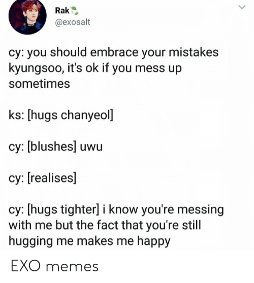 Memes, Happy, and Mistakes: @exosalt  cy: you should embrace your mistakes  kyungsoo, it's ok if you mess up  sometimes  ks: [hugs chanyeol]  cy: [blushes] uwu  су: [realises]  cy: [hugs tighter] i know you're messing  with me but the fact that you're still  hugging me makes me happy EXO memes
