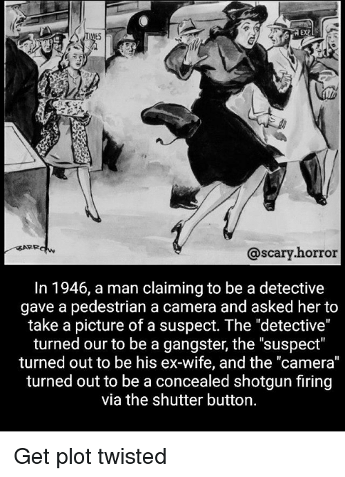 "Memes, Camera, and Wife: EXP  ES  @scary.horror  In 1946, a man claiming to be a detective  gave a pedestrian a camera and asked her to  take a picture of a suspect. The ""detective""  turned our to be a gangster, the ""suspect""  turned out to be his ex-wife, and the ""camera""  turned out to be a concealed shotgun firing  via the shutter button. Get plot twisted"
