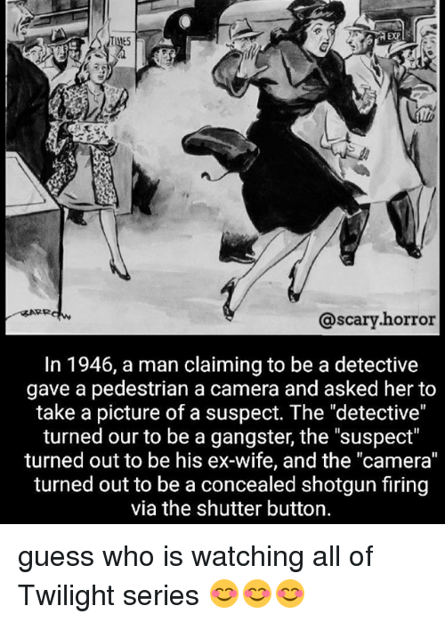 "Memes, Camera, and Guess: EXP  ES  @scary.horror  @scary.horror  In 1946, a man claiming to be a detective  gave a pedestrian a camera and asked her to  take a picture of a suspect. The ""detective""  turned our to be a gangster, the ""suspect""  turned out to be his ex-wife, and the ""camera""  turned out to be a concealed shotgun firing  via the shutter button. guess who is watching all of Twilight series 😊😊😊"
