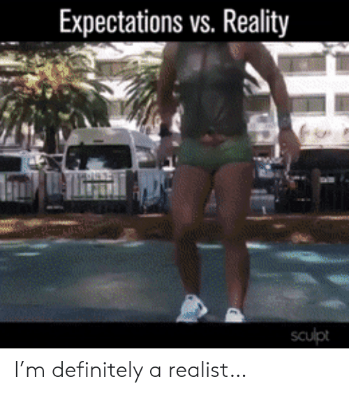 Definitely, Reality, and Realist: Expectations vs. Reality  sculpt I'm definitely a realist…