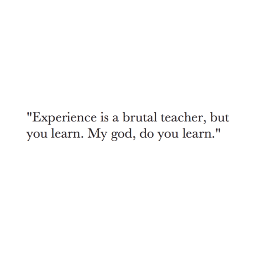 "Brutal: ""Experience is a brutal teacher, but  you learn. My god, do you learn."""