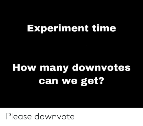 Time, How, and Can: Experiment time  How many downvotes  can we get? Please downvote