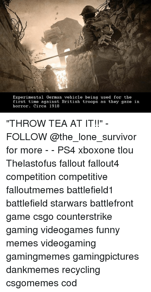 "Memes, Survivor, and Fallout: Experimental German vehicle being used for the  first time against British troops as they gaze in  horror. Circa 1918 ""THROW TEA AT IT!!"" - FOLLOW @the_lone_survivor for more - - PS4 xboxone tlou Thelastofus fallout fallout4 competition competitive falloutmemes battlefield1 battlefield starwars battlefront game csgo counterstrike gaming videogames funny memes videogaming gamingmemes gamingpictures dankmemes recycling csgomemes cod"