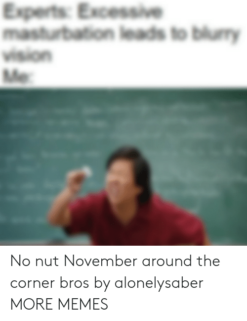 Experts: Experts: Excessive  masturbation leads to blumy  vision  Me No nut November around the corner bros by alonelysaber MORE MEMES