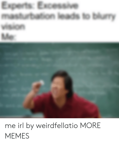 Experts: Experts: Excessive  masturbation leads to blury  vision  Me me irl by weirdfellatio MORE MEMES