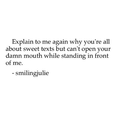 Texts, Open, and Why: Explain to me again why you're all  about sweet texts but can't open your  damn mouth while standing in front  of me.  smilingjulie