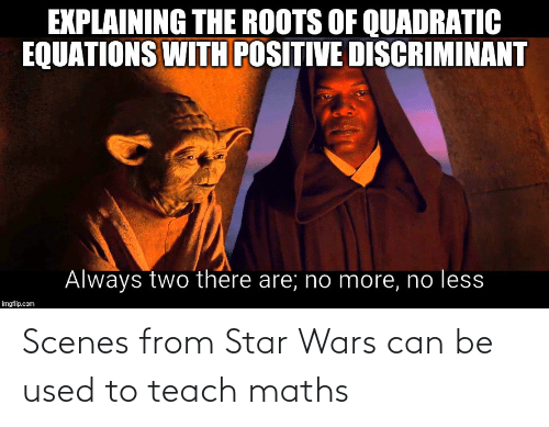 Star Wars, Star, and The Roots: EXPLAINING THE ROOTS OF QUADRATIC  EQUATIONS WITH POSITIVE DISCRIMINANT  Always two there are; no more, no less  imgflip.com Scenes from Star Wars can be used to teach maths