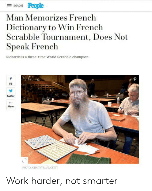 Work Harder: EXPLORE  Man Memorizes French  Dictionary to Win French  Scrabble Tournament, Does Not  Speak French  Richards is a three-time World Serabble champion  f  Twitter  More  r er  PHOTO OHN THs/AFP/GET Work harder, not smarter