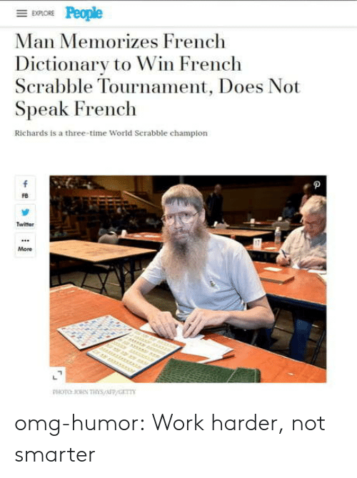 Tournament: EXPLORE  Man Memorizes French  Dictionary to Win French  Scrabble Tournament, Does Not  Speak French  Richards is a three-time World Serabble champion  f  Twitter  More  r er  PHOTO OHN THs/AFP/GET omg-humor:  Work harder, not smarter