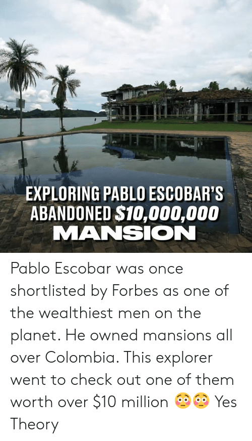 Dank, Pablo Escobar, and Colombia: EXPLORING PABLO ESCOBAR'S  ABANDONED $10,000,000  MANSION Pablo Escobar was once shortlisted by Forbes as one of the wealthiest men on the planet. He owned mansions all over Colombia. This explorer went to check out one of them worth over $10 million 😳😳  Yes Theory