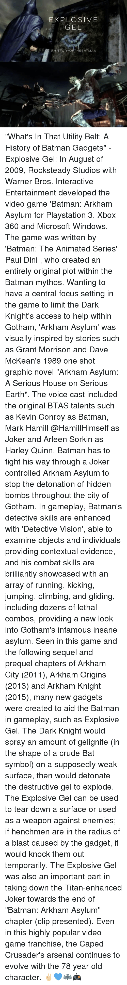 """Arsenal, Batman, and Climbing: EXPLOSIVE  GEL  @HISTORYORTHEBATMAN  RAT """"What's In That Utility Belt: A History of Batman Gadgets"""" - Explosive Gel: In August of 2009, Rocksteady Studios with Warner Bros. Interactive Entertainment developed the video game 'Batman: Arkham Asylum for Playstation 3, Xbox 360 and Microsoft Windows. The game was written by 'Batman: The Animated Series' Paul Dini , who created an entirely original plot within the Batman mythos. Wanting to have a central focus setting in the game to limit the Dark Knight's access to help within Gotham, 'Arkham Asylum' was visually inspired by stories such as Grant Morrison and Dave McKean's 1989 one shot graphic novel """"Arkham Asylum: A Serious House on Serious Earth"""". The voice cast included the original BTAS talents such as Kevin Conroy as Batman, Mark Hamill @HamillHimself as Joker and Arleen Sorkin as Harley Quinn. Batman has to fight his way through a Joker controlled Arkham Asylum to stop the detonation of hidden bombs throughout the city of Gotham. In gameplay, Batman's detective skills are enhanced with 'Detective Vision', able to examine objects and individuals providing contextual evidence, and his combat skills are brilliantly showcased with an array of running, kicking, jumping, climbing, and gliding, including dozens of lethal combos, providing a new look into Gotham's infamous insane asylum. Seen in this game and the following sequel and prequel chapters of Arkham City (2011), Arkham Origins (2013) and Arkham Knight (2015), many new gadgets were created to aid the Batman in gameplay, such as Explosive Gel. The Dark Knight would spray an amount of gelignite (in the shape of a crude Bat symbol) on a supposedly weak surface, then would detonate the destructive gel to explode. The Explosive Gel can be used to tear down a surface or used as a weapon against enemies; if henchmen are in the radius of a blast caused by the gadget, it would knock them out temporarily. The Explosive Gel was also an impor"""