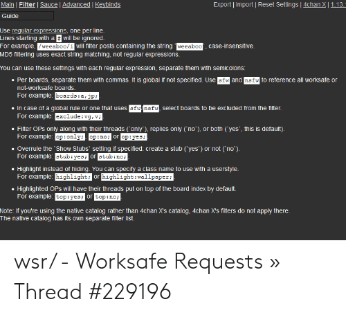 4Chan X: Export Import Reset Settings 4chan X | 1.13 -  Main | Filter Sauce | Advanced | Keybinds  Guide  Use reqular expressions, one per line  Lines starting with a will be ignored.  For example, /weeaboo/1 will filter posts containing the string weeaboo  case-insensitive.  MD5 filtering uses exact string matching, not regular expressions.  You can use these settings with each regular expression, separate them with semicolons:  Per boards, separate them with commas. It is global if not specified. Use sfw and nsfw to reference all worksafe or  not-worksafe boards.  For example: boards: a,jp;  In case of a global rule or one that uses sfw/nsfw, select boards to be excluded from the filter  For example: exclude:vg, v;  Filter OPs only along with their threads only'), replies only not), or both (yes', this is default).  For example: op:only op:no; or op:yes;  Overrule the Show Stubs setting if specified: create a stub yes') or not no*)  For example stub:yes; or stub:no  Highlight instead of hiding. You can specifya class name to use with a userstyle  For example: highlight; or highlight:wallpaper;  Highlighted OPs will have their threads put on top of the board index by default  For example: top:yes; or top:no;  Note: If you're using the native catalog rather than 4chan X's catalog, 4chan X's filters do not apply there.  The native catalog has its own separate filter list. wsr/ - Worksafe Requests » Thread #229196