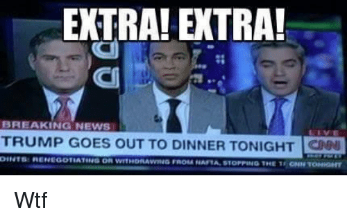 Memes, Breaking News, and 🤖: EXTRA EXTRA!  BREAKING NEWS  TRUMP GOES OUT TO DINNER TONIGHT  DINTse MENEGOTIATING OR wITHORAVNING FROM NAFTA STOPPING THE TSIONNTONIONIT Wtf
