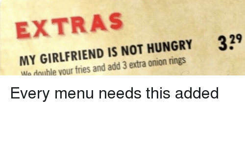 not hungry: EXTRAS  MY GIRLFRIEND IS NOT HUNGRY  We double your fries and add 3 extra onion rings  39 Every menu needs this added