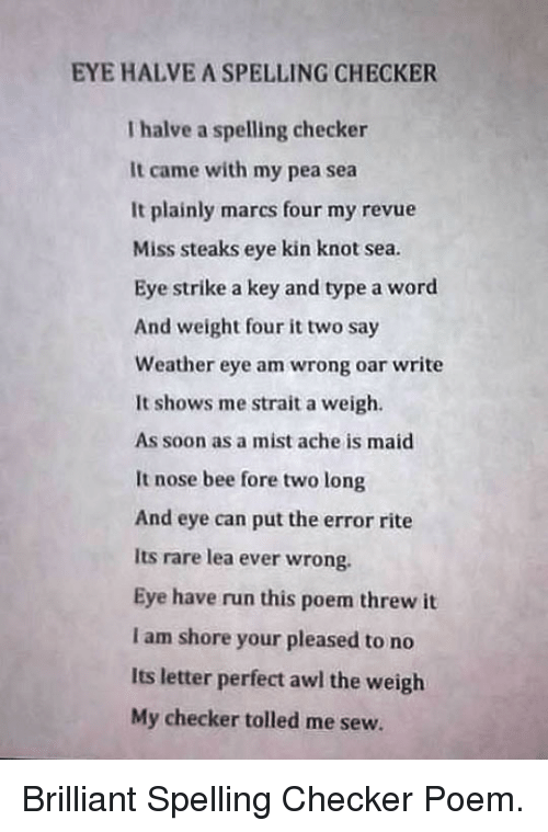 Awl: EYE HALVE A SPELLING CHECKER  I halve a spelling checker  It came with my pea sea  It plainly marcs four my revue  Miss steaks eye kin knot sea.  Eye strike a key and type a word  And weight four it two say  Weather eye am wrong oar write  It shows me strait a weigh  As soon as a mist ache is maid  It nose bee fore two long  And eye can put the error rite  Its rare lea ever wrong.  Eye have run this poem threw it  I am shore your pleased to no  Its letter perfect awl the weigh  My checker tolled me sew. <p>Brilliant Spelling Checker Poem.</p>