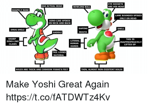 Non Existent: EYE SOCKETS  ARE HIS HEAD  HAS ACTUAL HEAD  BOWLING BALL  SHAPELY NOSE  LAME ROUNDED SPIKES  ONLY ON HEAD  DINO-LIKE SPIKES  ON NECK AND BACK  GAPING  SHELL  SMUG SMILE  SADDLE  MOUTH  SHARP  DINO-LIKE  CLAWS  LITERAL  HUMAN  HANDS  TAIL IS  INAPPROPRIATELY  LIFTED UP  TAIL LOOKS  NATURAL  SOLES ARE THICK AND CUSHION YOSHI'S FEET  THIN, ALMOST NON-EXISTENT SOLES Make Yoshi Great Again https://t.co/fATDWTz4Kv