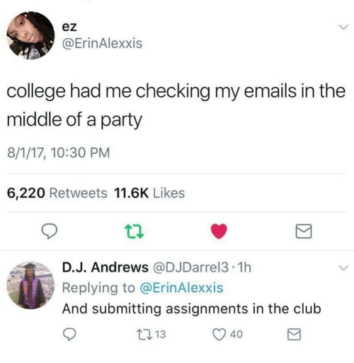 In The Club: ez  @ErinAlexxis  college had me checking my emails in the  middle of a party  8/1/17, 10:30 PM  6,220 Retweets 11.6K Likes  D.J. Andrews @DJDarrel3 1h  Replying to @ErinAlexxis  And submitting assignments in the club  40