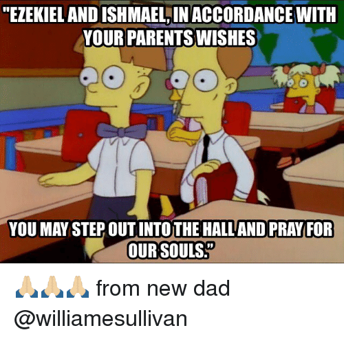 "Dad, Memes, and Parents: ""EZEKIEL AND ISHMAEL,IN ACCORDANCE WITH  YOUR PARENTS WISHES  YOU MAY STEP OUT INTOTHE HALL AND PRAY FOR  OUR SOULS 🙏🏼🙏🏼🙏🏼 from new dad @williamesullivan"
