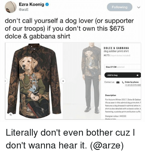 2017: Ezra Koenig  @arzE  Following  don't call yourself a dog lover (or supporter  of our troops) if you don't own this $675  dolce & gabbana shirt  DOLCE & GABBANA  dog soldier print shirt  #6 7 5 Cimport duties included  Size 37 CM  solected  Add to bag  Contact us  しOrder by phone  +1(213) 375-085  Description  For Autumn Winter 2017. Dolce & Gabbar  ife as seni this admiraldg print shirt F  features a dog dressed in admiral attire in  shirt is also detailed with a classic collar, k  fostening, a paisley print and button cuffa  Designer colour: HHC63  Italu Literally don't even bother cuz I don't wanna hear it. (@arze)