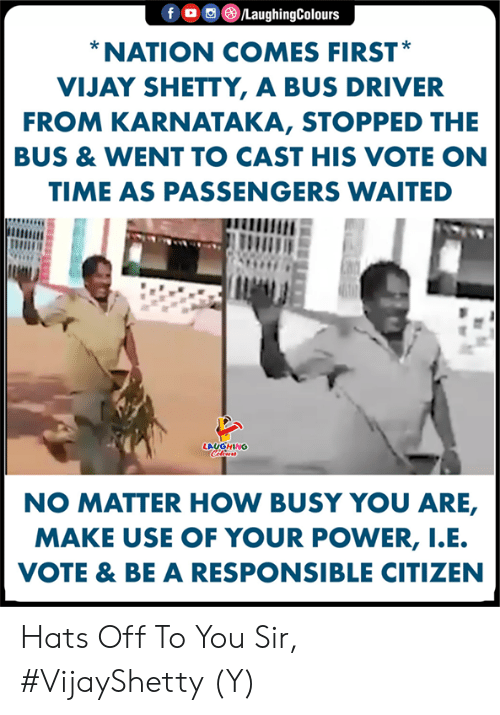 hats off: f。回@ /LaughingColours  NATION COMES FIRST  VIJAY SHETTY, A BUS DRIVER  FROM KARNATAKA, STOPPED THE  BUS & WENT TO CAST HIS VOTE ON  TIME AS PASSENGERS WAITED  LAUGHING  NO MATTER HOW BUSY YOU ARE,  MAKE USE OF YOUR POWER, I.E  VOTE & BE A RESPONSIBLE CITIZEN Hats Off To You Sir, #VijayShetty (Y)