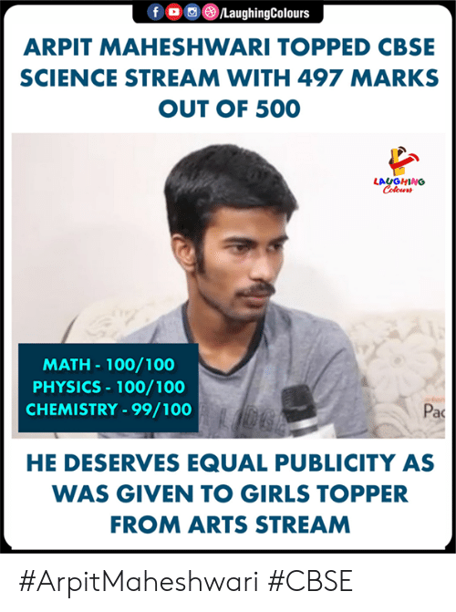 pac: f。画③/LaughingColours  ARPIT MAHESHWARI TOPPED CBSE  SCIENCE STREAM WITH 497 MARKS  OUT OF 500  LAUGHING  MATH- 100/100  PHYSICS 100/100  CHEMISTRY-99/100  Pac  HE DESERVES EQUAL PUBLICITY AS  WAS GIVEN TO GIRLS TOPPER  FROM ARTS STREAM #ArpitMaheshwari #CBSE