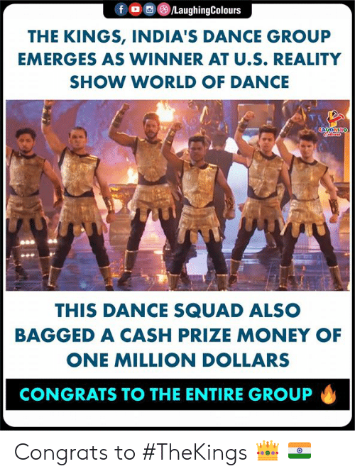 Money, Squad, and World: f。画@)/LaughingColours  THE KINGS, INDIA'S DANCE GROUP  EMERGES AS WINNER AT U.S. REALITY  SHOW WORLD OF DANCE  st  THIS DANCE SQUAD ALSO  BAGGED A CASH PRIZE MONEY OF  ONE MILLION DOLLARS  CONGRATS TO THE ENTIRE GROUP Congrats to #TheKings 👑 🇮🇳
