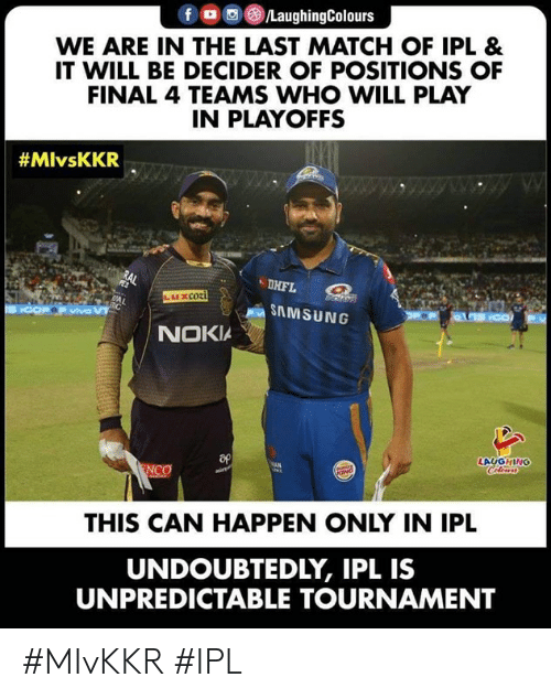 Match, Samsung, and Indianpeoplefacebook: fロ回@)/LaughingColours  WE ARE IN THE LAST MATCH OF IPL &  IT WILL BE DECIDER OF POSITIONS OF  FINAL 4 TEAMS WHO WILL PLAY  IN PLAYOFFS  #MlvsKKR  DHFL  SAMSUNG  NOKIA  LAUGHING  THIS CAN HAPPEN ONLY IN IPL  UNDOUBTEDLY, IPL IS  UNPREDICTABLE TOURNAMENT #MIvKKR #IPL