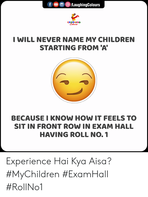 hai: f ©/LaughingColours  LAUGHING  Celeur  I WILL NEVER NAME MY CHILDREN  STARTING FROM 'A  BECAUSE I KNOW HOW IT FEELS TO  SIT IN FRONT ROW IN EXAM HALL  HAVING ROLL NO. 1 Experience Hai Kya Aisa?  #MyChildren #ExamHall #RollNo1