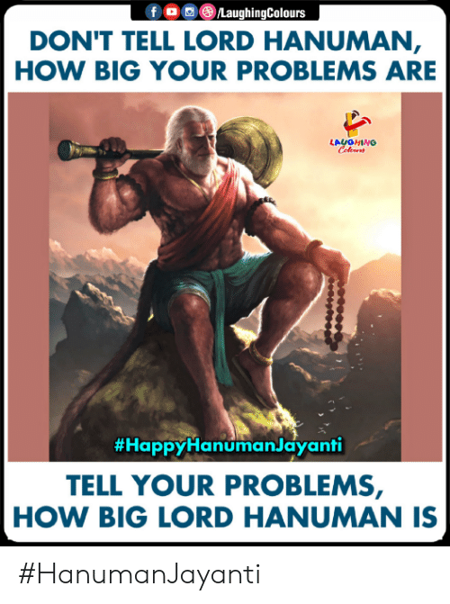 Hanuman, Indianpeoplefacebook, and How: f 0 ()/LaughingColours  DON'T TELL LORD HANUMAN  HOW BIG YOUR PROBLEMS ARE  LAUGHING  #HappyHanumanJayanti  TELL YOUR PROBLEMS,  HOW BIG LORD HANUMAN IS #HanumanJayanti