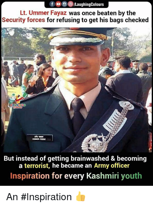 Laughin: f , 0 )/LaughingColours  Lt. Ummer Fayaz was once beaten by the  Security forces for refusing to get his bags checked  LAUGHIN  But instead of getting brainwashed & becoming  a terrorist, he became an Army officer  Inspiration for every Kashmiri youth An #Inspiration 👍