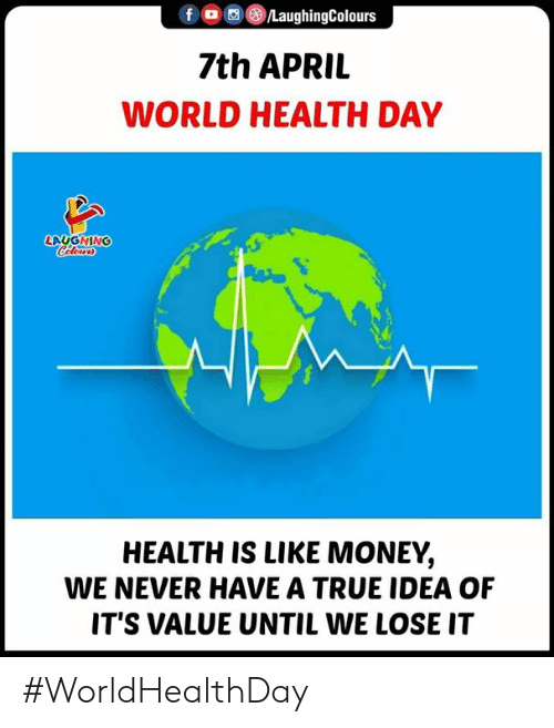 Money, True, and World: f , (3)/LaughingColours  7th APRII  WORLD HEALTH DAY  LAGHING  HEALTH IS LIKE MONEY,  WE NEVER HAVE A TRUE IDEA OF  IT'S VALUE UNTIL WE LOSE IT #WorldHealthDay