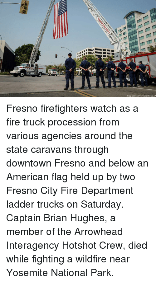 Procession: F-4  Craig Kohlruss/The Fresno Bee via AP Fresno firefighters watch as a fire truck procession from various agencies around the state caravans through downtown Fresno and below an American flag held up by two Fresno City Fire Department ladder trucks on Saturday. Captain Brian Hughes, a member of the Arrowhead Interagency Hotshot Crew, died while fighting a wildfire near Yosemite National Park.