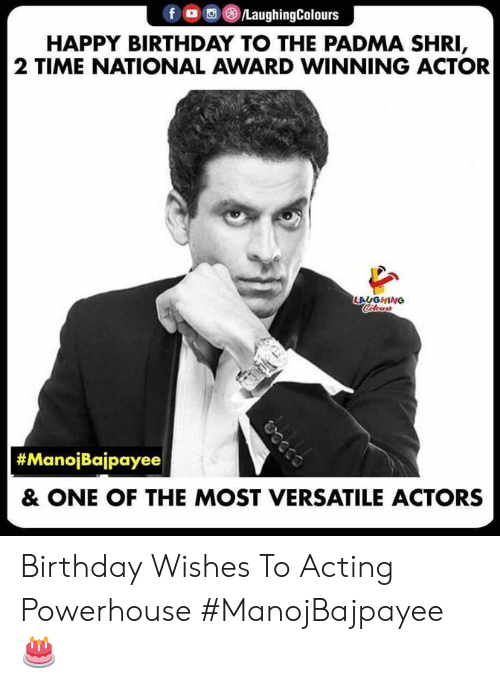 birthday wishes: f (8)/LaughingColours  HAPPY BIRTHDAY TO THE PADMA SHRI  2 TIME NATIONAL AWARD WINNING ACTOR  AUGHING  #ManolBalpayee  & ONE OF THE MOST VERSATILE ACTORS Birthday Wishes To Acting Powerhouse #ManojBajpayee 🎂