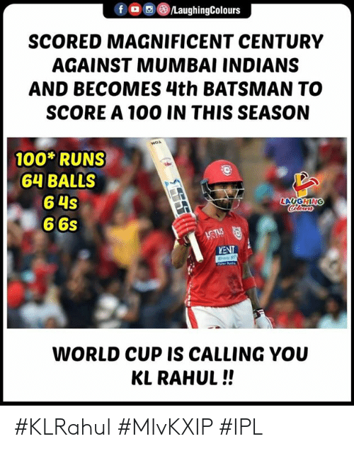 Laughin: f , (8)/LaughingColours  SCORED MAGNIFICENT CENTURY  AGAINST MUMBAI INDIANS  AND BECOMES 4th BATSMAN TO  SCORE A 100 IN THIS SEASON  100 RUNS  64 BALLS  6 4s  6 6s  LAUGHIN  KENT  WORLD CUP IS CALLING YOU  KL RAHUL!! #KLRahul #MIvKXIP #IPL