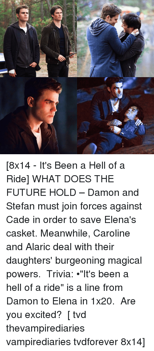 """Excition: f* [8x14 - It's Been a Hell of a Ride] WHAT DOES THE FUTURE HOLD – Damon and Stefan must join forces against Cade in order to save Elena's casket. Meanwhile, Caroline and Alaric deal with their daughters' burgeoning magical powers. ⠀ Trivia: •""""It's been a hell of a ride"""" is a line from Damon to Elena in 1x20. ⠀ Are you excited? ⠀ [ tvd thevampirediaries vampirediaries tvdforever 8x14]"""