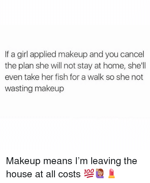 Makeup, Memes, and Fish: f a girl applied makeup and you cancel  the plan she will not stay at home, she'l  even take her fish for a walk so she not  wasting makeup Makeup means I'm leaving the house at all costs 💯🙋🏽💄
