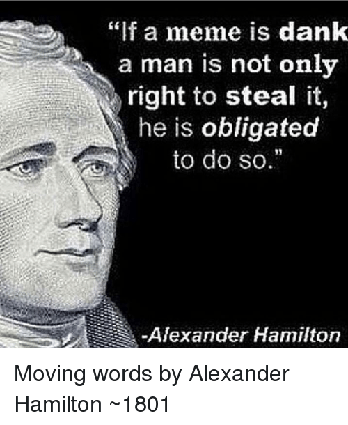 "Dank, Meme, and Alexander Hamilton: ""f a meme is dank  a man is not only  right to steal it,  he is obligated  to do so.  Alexander Hamilton Moving words by Alexander Hamilton ~1801"