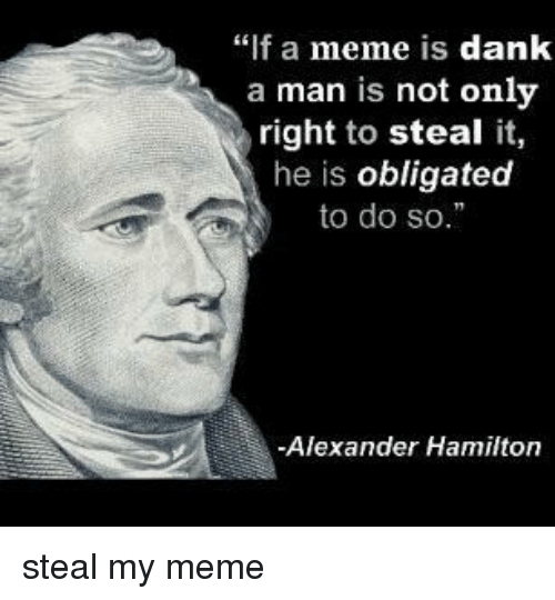 "Dank, Meme, and Alexander Hamilton: ""f a meme is dank  a man is not only  right to steal it,  he is obligated  to do so.  -Alexander Hamilton steal my meme"