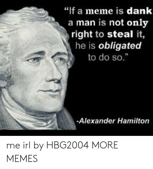"""Dank, Meme, and Memes: """"f a meme is dank  a man is not only  right to steal it,  he is obligated  to do so.  -Alexander Hamilton me irl by HBG2004 MORE MEMES"""