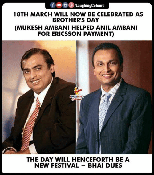 Celebrated: f aughingColours  18TH MARCH WILL NOW BE CELEBRATED AS  BROTHER'S DAY  (MUKESH AMBANI HELPED ANIL AMBANI  FOR ERICSSON PAYMENT)  LAUGHING  THE DAY WILL HENCEFORTH BE A  NEW FESTIVAL BHAI DUES