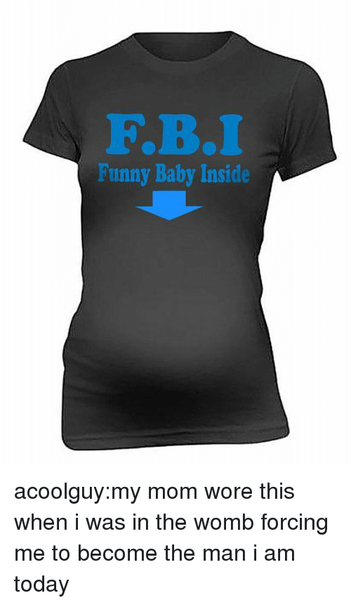 funny baby: F.B.  Funny Baby Inside acoolguy:my mom wore this when i was in the womb forcing me to become the man i am today