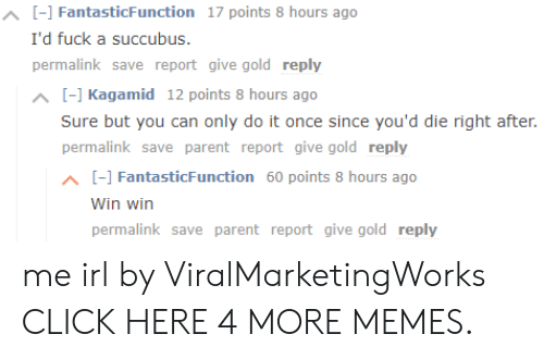 Click, Dank, and Memes: ^ [F] FantasticFunction 17 points 8 hours ago  I'd fuck a succubus.  permalink save report give gold reply  ^ [] Kagamid 12 points 8 hours ago  Sure but you can only do it once since you'd die right after.  permalink save parent report give gold reply  [-] FantasticFunction 60 points 8 hours ago  Win win  permalink save parent report give gold reply me irl by ViralMarketingWorks CLICK HERE 4 MORE MEMES.