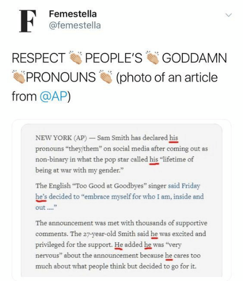 "Go For It: F  Femestella  @femestella  PEOPLE'S  RESPECT  GODDAMN  PRONOUNS  (photo of an article  from @AP)  NEW YORK (AP)-Sam Smith has declared his  pronouns ""they/them"" on social media after coming out as  non-binary in what the pop star called his ""lifetime of  being at war with my gender""  The English ""Too Good at Goodbyes"" singer said Friday  he's decided to ""embrace myself for who I am, inside and  out  The announcement was met with thouseands of supportive  comments. The 27-year-old Smith said he was excited and  privileged for the support. He added he was ""very  nervous"" about the announcement because he cares too  much about what people think but decided to go for it."
