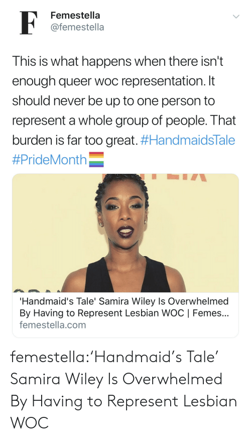 wiley: F  Femestella  @femestella  This is what happens when there isn't  enough queer woc representation. It  should never be up to one person to  represent a whole group of people. That  burden is far too great. #HandmaidsTale  #PrideMonth  'Handmaid's Tale' Samira Wiley Is Overwhelmed  By Having to Represent Lesbian WOC | Femes...  femestella.com femestella:'Handmaid's Tale' Samira Wiley Is Overwhelmed By Having to Represent Lesbian WOC