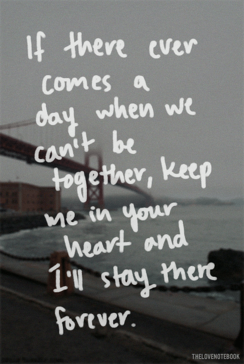 Heart, Day, and Stay: f Hhere ever  Comes a  day when we  anth be  cOn  together, keep  Me in  heart and  1u stay hert  vtver.  THELOVENOTEBOOK