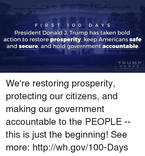 mlp: F I R S T 1 o o  D A Y S  President Donald J. Trump has taken bold  action to restore prosperity, keep Americans safe  and secure, and hold government accountable.  TRU MLP We're restoring prosperity, protecting our citizens, and making our government accountable to the PEOPLE -- this is just the beginning!  See more: http://wh.gov/100-Days