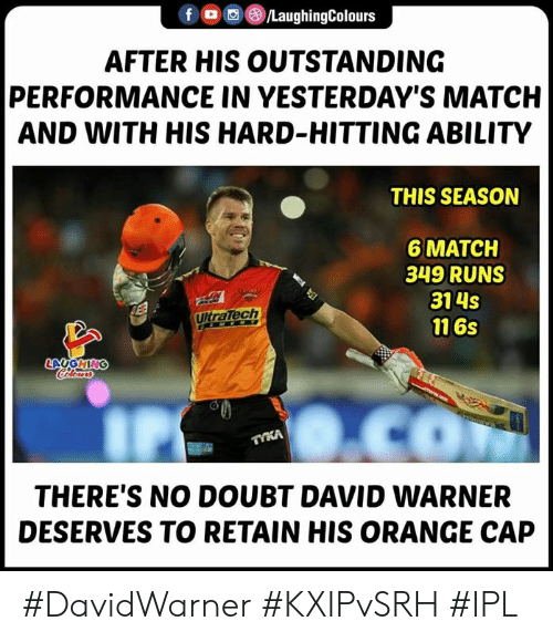 Match, Orange, and Ability: f @iLaughingColours  AFTER HIS OUTSTANDING  PERFORMANCE IN YESTERDAY'S MATCH  AND WITH HIS HARD-HITTING ABILITY  THIS SEASON  6 MATCH  349 RUNS  314s  116s  UltraTech  THERE'S NO DOUBT DAVID WARNER  DESERVES TO RETAIN HIS ORANGE CAP #DavidWarner #KXIPvSRH #IPL