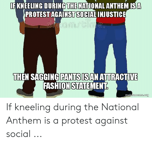 Saggy Pants Meme: F KNEELING DURING THE NATIONAL ANTHEM ISA  PROTEST AGAINST SOCIAL INJUSTICE  THEN SAGGING PANTSISAN ATRACTIVE  FASHIONSTATEMENT If kneeling during the National Anthem is a protest against social ...