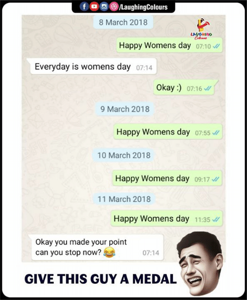 Happy, Okay, and Indianpeoplefacebook: f/LaughingColours  8 March 2018  LAUGHING  Happy Womens day o7:10  Everyday is vw  omens day 07:14  Okay :)  07:16  9 March 2018  Happy Womens day 07:55  10 March 2018  Happy Womens day 09:17  11 March 2018  Happy Womens day 11:35  Okay you made your point  can you stop now?  07:14  GIVE THIS GUY A MEDAL